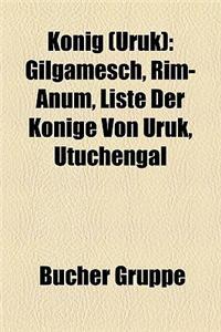 Konig (Uruk): Gilgamesch, Rim-Anum, Liste Der Konige Von Uruk, Utuchengal