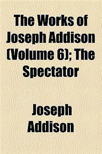 The Works of Joseph Addison (Volume 6); The Spectator