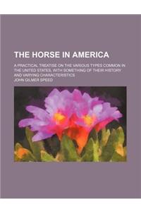 The Horse in America; A Practical Treatise on the Various Types Common in the United States, with Something of Their History and Varying Characteristi
