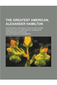 The Greatest American, Alexander Hamilton; An Historical Analysis of His Life and Works Together with a Symposium of Opinions by Distinguished America