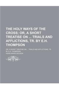The Holy Ways of the Cross; Or, a Short Treatise on Trials and Afflictions, Tr. by E.H. Thompson. Or, a Short Treatise on Trials and Afflictions, Tr.