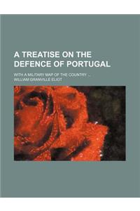 A Treatise on the Defence of Portugal; With a Military Map of the Country