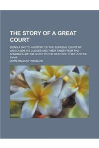 The Story of a Great Court; Being a Sketch History of the Supreme Court of Wisconsin, Its Judges and Their Times from the Admission of the State to th