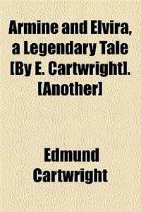 Armine and Elvira, a Legendary Tale [By E. Cartwright]. [Another]