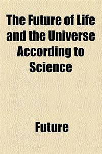The Future of Life and the Universe According to Science