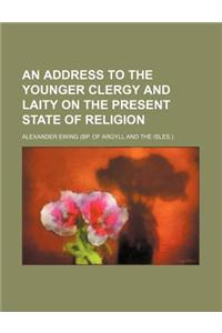 An Address to the Younger Clergy and Laity on the Present State of Religion
