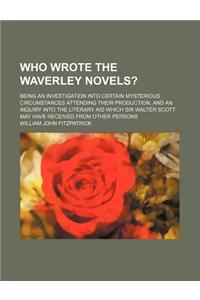 Who Wrote the Waverley Novels?; Being an Investigation Into Certain Mysterious Circumstances Attending Their Production, and an Inquiry Into the Liter