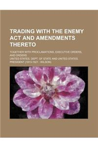 Trading with the Enemy ACT and Amendments Thereto; Together with Proclamations, Executive Orders, and Orders