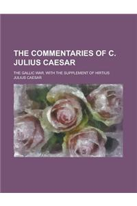 The Commentaries of C. Julius Caesar; The Gallic War. with the Supplement of Hirtius
