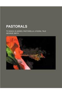 Pastorals; To Which Is Added, Pastorella, a Rural Tale