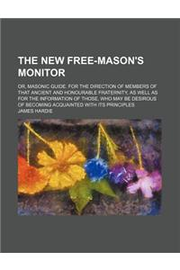 The New Free-Mason's Monitor; Or, Masonic Guide. for the Direction of Members of That Ancient and Honourable Fraternity, as Well as for the Informatio