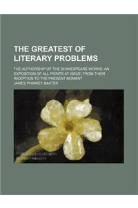The Greatest of Literary Problems; The Authorship of the Shakespeare Works an Exposition of All Points at Issue, from Their Inception to the Present M