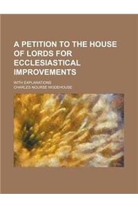 A Petition to the House of Lords for Ecclesiastical Improvements; With Explanations