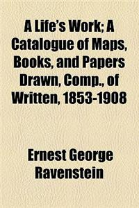 A Life's Work; A Catalogue of Maps, Books, and Papers Drawn, Comp., of Written, 1853-1908