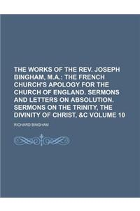 The Works of the REV. Joseph Bingham, M.A. Volume 10; The French Church's Apology for the Church of England. Sermons and Letters on Absolution. Sermon