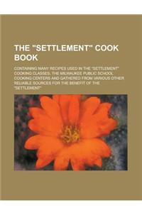 The Settlement Cook Book; Containing Many Recipes Used in the Settlement Cooking Classes, the Milwaukee Public School Cooking Centers and