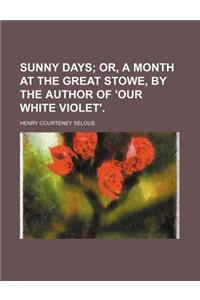 Sunny Days; Or, a Month at the Great Stowe, by the Author of 'Our White Violet'.