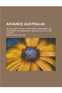 Advance Australia!; An Account of Eight Years' Work, Wandering, and Amusement, in Queensland, New South Wales, and Victoria