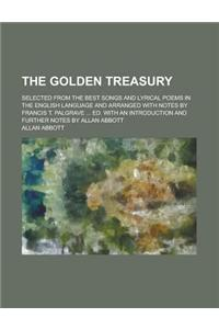 The Golden Treasury; Selected from the Best Songs and Lyrical Poems in the English Language and Arranged with Notes by Francis T. Palgrave Ed.