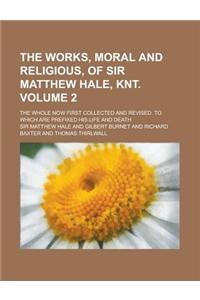 The Works, Moral and Religious, of Sir Matthew Hale, Knt; The Whole Now First Collected and Revised. to Which Are Prefixed His Life and Death Volume 2