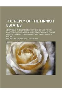 The Reply of the Finnish Estates; Adopted at the Extraordinary Diet of 1899 to the Proposals of His Imperial Majesty Nicholas II, Grand Duke of Finlan