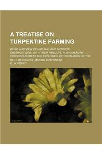 A   Treatise on Turpentine Farming; Being a Review of Natural and Artificial Obstructions, with Their Results, in Which Many Erroneous Ideas Are Explo