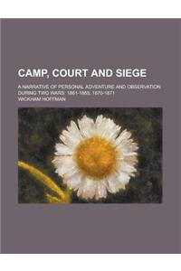 Camp, Court and Siege; A Narrative of Personal Adventure and Observation During Two Wars: 1861-1865; 1870-1871