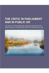 The Critic in Parliament and in Public Or; The Spirit of Parliamentary Debates and Sketches from Courts, Conventions and Platforms Since 1835