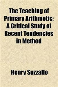 The Teaching of Primary Arithmetic; A Critical Study of Recent Tendencies in Method