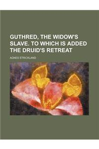 Guthred, the Widow's Slave. to Which Is Added the Druid's Retreat