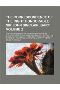 The Correspondence of the Right Honourable Sir John Sinclair, Bart Volume 2; With Reminiscences of the Most Distinguished Characters Who Have Appeared