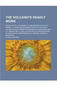 The Volcano's Deadly Work; From the Fall of Pompeii to the Destruction of St. Pierre ... a Vivid and Accurate Story of the Awful Calamity Which Visite