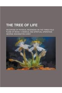 The Tree of Life; An Expose of Physical Regenesis on the Three-Fold Plane of Bodily, Chemical and Spiritual Operation