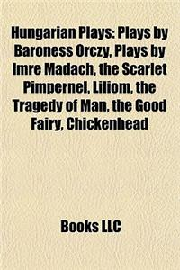 Hungarian Plays (Study Guide): Plays by Baroness Orczy, Plays by Imre Madach, the Scarlet Pimpernel, Liliom, the Tragedy of Man, the Good Fairy