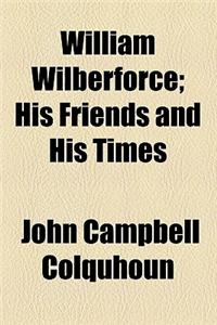 William Wilberforce; His Friends and His Times. His Friends and His Times