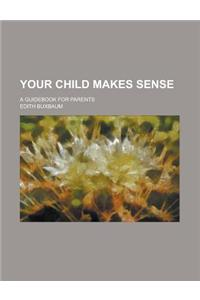 Your Child Makes Sense; A Guidebook for Parents