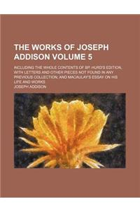 The Works of Joseph Addison; Including the Whole Contents of BP. Hurd's Edition, with Letters and Other Pieces Not Found in Any Previous Collection an