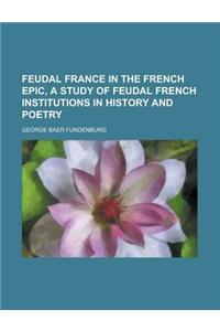 Feudal France in the French Epic, a Study of Feudal French Institutions in History and Poetry