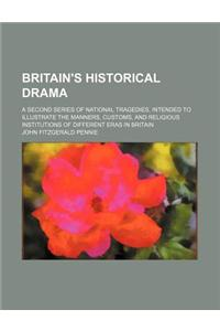 Britain's Historical Drama; A Second Series of National Tragedies, Intended to Illustrate the Manners, Customs, and Religious Institutions of Differen