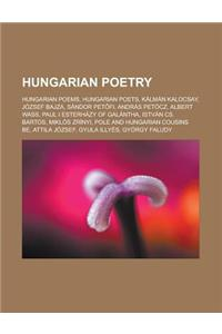Hungarian Poetry: Hungarian Poems, Hungarian Poets, Kalman Kalocsay, Jozsef Bajza, Sandor Pet Fi, Andras Petocz, Albert Wass, Paul I Est