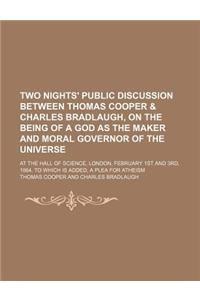 Two Nights' Public Discussion Between Thomas Cooper & Charles Bradlaugh, on the Being of a God as the Maker and Moral Governor of the Universe; At the