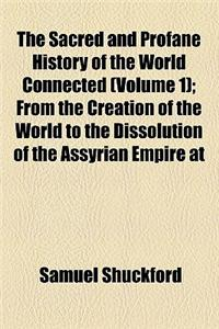 The Sacred and Profane History of the World Connected (Volume 1); From the Creation of the World to the Dissolution of the Assyrian Empire at the Deat