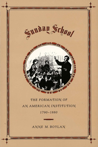 Sunday School: The Formation of an American Institution, 1790-1880