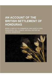 An Account of the British Settlement of Honduras; Being a View of Its Commercial and Agricultural Resources, Soil, Climate, Natural History, &C