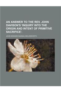 An Answer to the REV. John Davison's 'Inquiry Into the Origin and Intent of Primitive Sacrifice'.