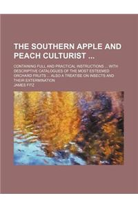 The Southern Apple and Peach Culturist; Containing Full and Practical Instructions with Descriptive Catalogues of the Most Esteemed Orchard Fruits Als
