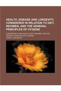 Health, Disease and Longevity, Considered in Relation to Diet, Regimen, and the General Principles of Hygiene; Considered in Relation to Diet, Regimen