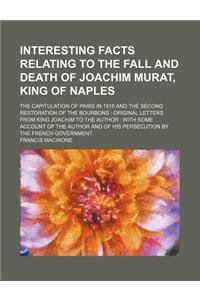 Interesting Facts Relating to the Fall and Death of Joachim Murat, King of Naples; The Capitulation of Paris in 1815 and the Second Restoration of the