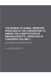 The Works of Daniel Webster; Speeches in the Convention to Amend the Constitution of Massachusetts Speeches in Congress Volume 3