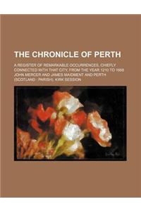 The Chronicle of Perth; A Register of Remarkable Occurrences, Chiefly Connected with That City, from the Year 1210 to 1668